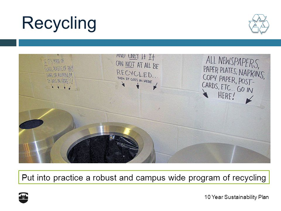 10 Year Sustainability Plan Recycling Put into practice a robust and campus wide program of recycling