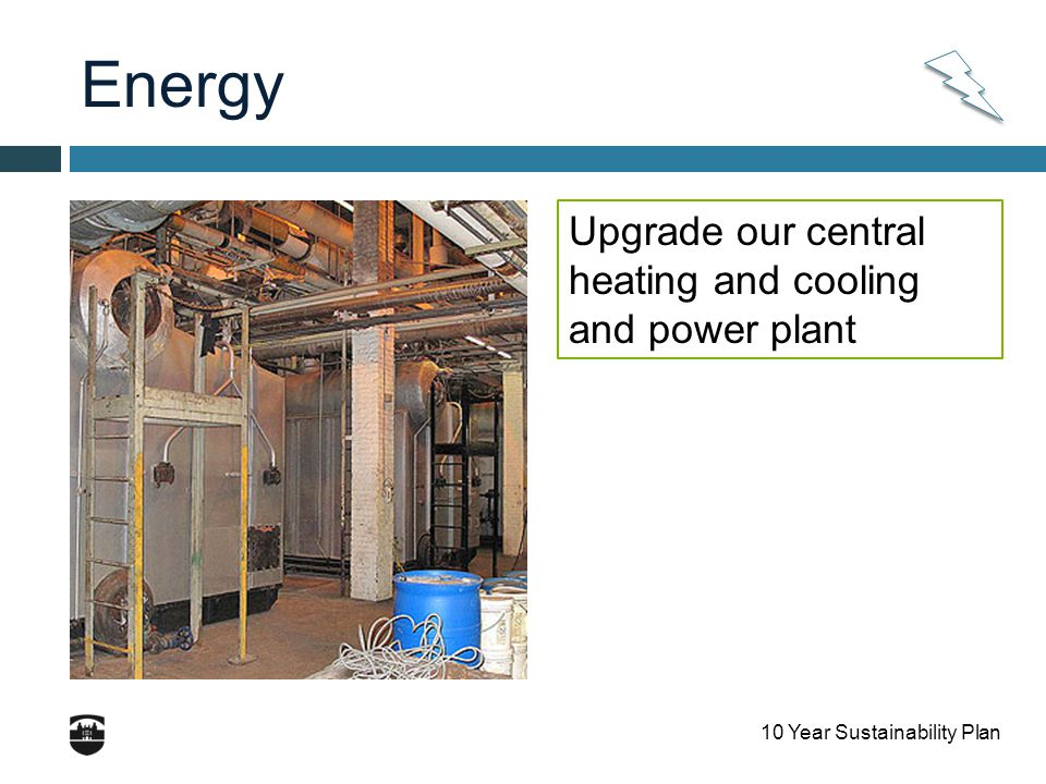 10 Year Sustainability Plan Energy Upgrade our central heating and cooling and power plant