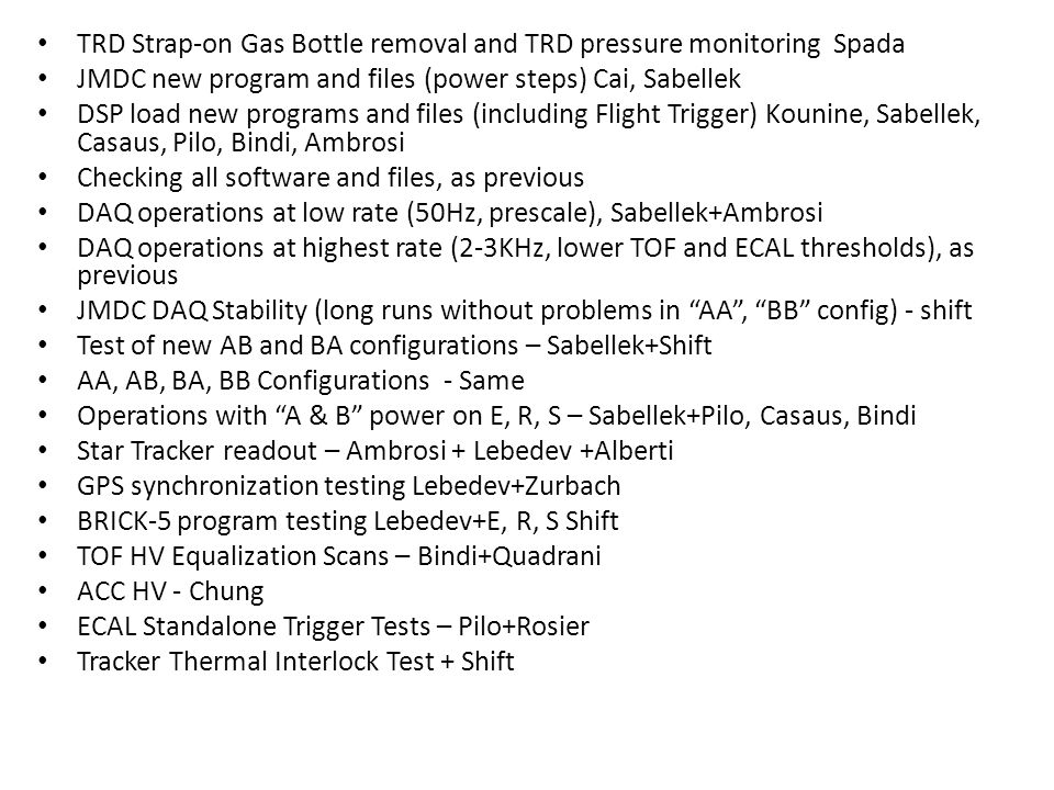 TRD Strap-on Gas Bottle removal and TRD pressure monitoring Spada JMDC new program and files (power steps) Cai, Sabellek DSP load new programs and files (including Flight Trigger) Kounine, Sabellek, Casaus, Pilo, Bindi, Ambrosi Checking all software and files, as previous DAQ operations at low rate (50Hz, prescale), Sabellek+Ambrosi DAQ operations at highest rate (2-3KHz, lower TOF and ECAL thresholds), as previous JMDC DAQ Stability (long runs without problems in AA , BB config) - shift Test of new AB and BA configurations – Sabellek+Shift AA, AB, BA, BB Configurations - Same Operations with A & B power on E, R, S – Sabellek+Pilo, Casaus, Bindi Star Tracker readout – Ambrosi + Lebedev +Alberti GPS synchronization testing Lebedev+Zurbach BRICK-5 program testing Lebedev+E, R, S Shift TOF HV Equalization Scans – Bindi+Quadrani ACC HV - Chung ECAL Standalone Trigger Tests – Pilo+Rosier Tracker Thermal Interlock Test + Shift