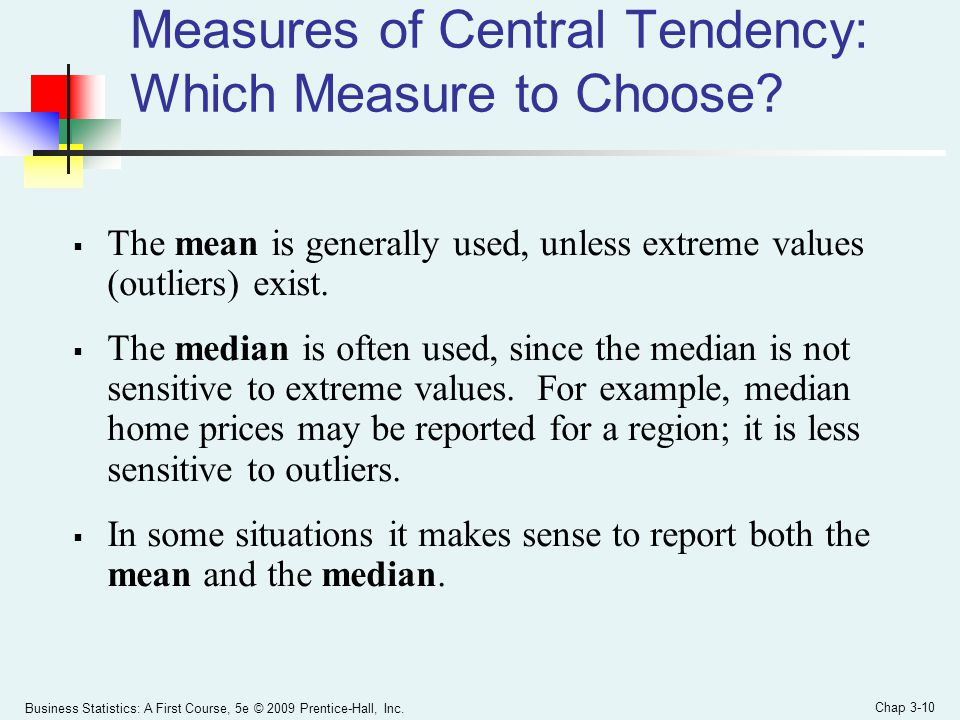 Business Statistics: A First Course, 5e © 2009 Prentice-Hall, Inc. Chap 3-10 Measures of Central Tendency: Which Measure to Choose?  The mean is gene