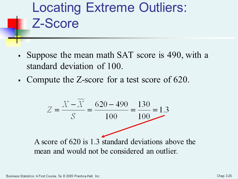Business Statistics: A First Course, 5e © 2009 Prentice-Hall, Inc. Chap 3-26 Locating Extreme Outliers: Z-Score  Suppose the mean math SAT score is 4
