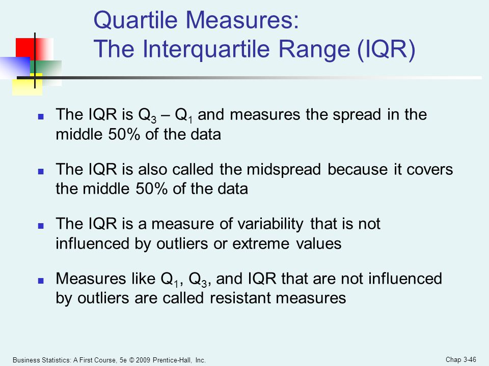 Business Statistics: A First Course, 5e © 2009 Prentice-Hall, Inc. Chap 3-46 Quartile Measures: The Interquartile Range (IQR) The IQR is Q 3 – Q 1 and