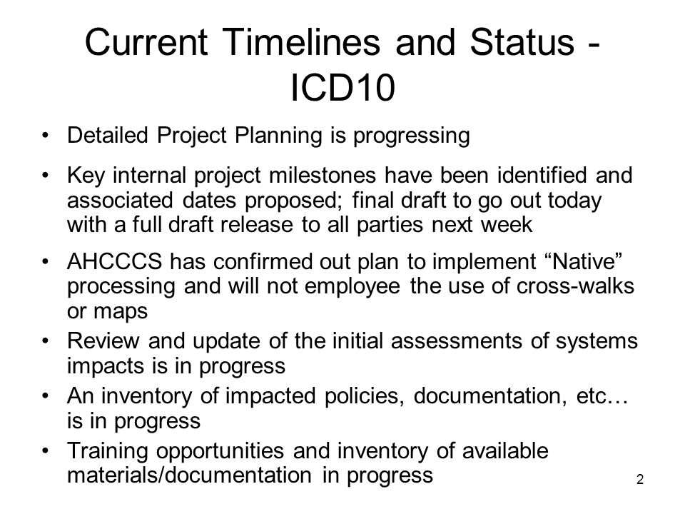 2 Current Timelines and Status - ICD10 Detailed Project Planning is progressing Key internal project milestones have been identified and associated dates proposed; final draft to go out today with a full draft release to all parties next week AHCCCS has confirmed out plan to implement Native processing and will not employee the use of cross-walks or maps Review and update of the initial assessments of systems impacts is in progress An inventory of impacted policies, documentation, etc… is in progress Training opportunities and inventory of available materials/documentation in progress