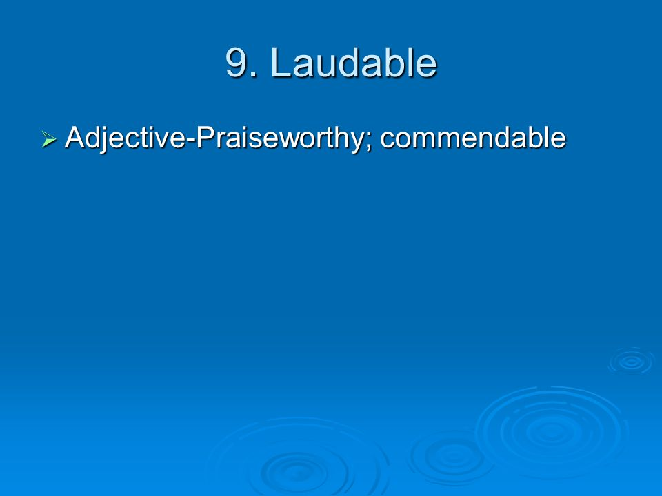 9. Laudable  Adjective-Praiseworthy; commendable
