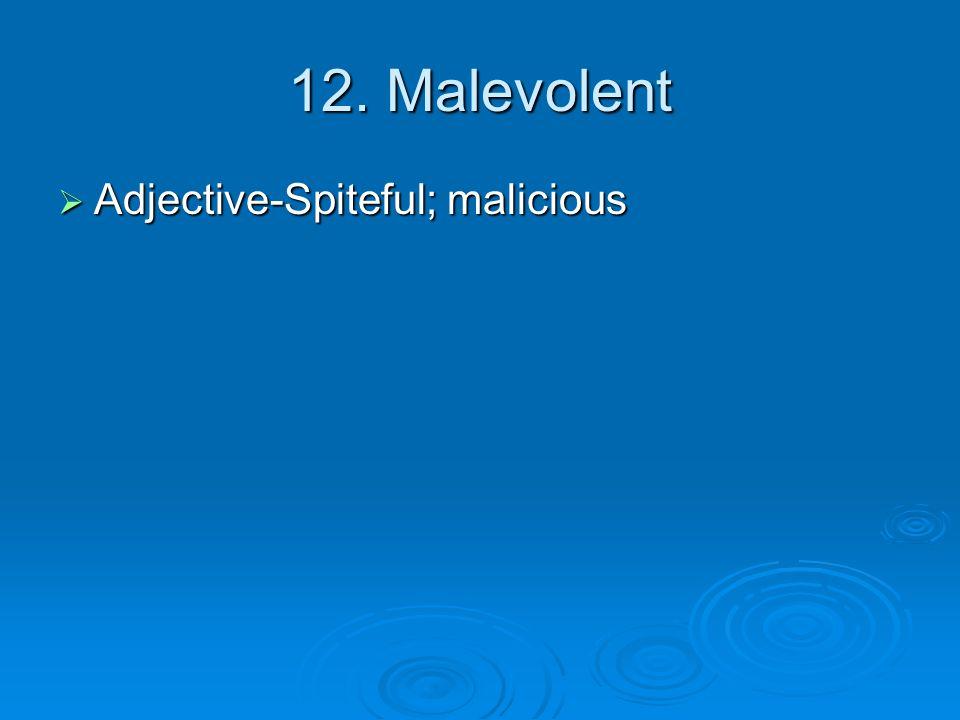 12. Malevolent  Adjective-Spiteful; malicious