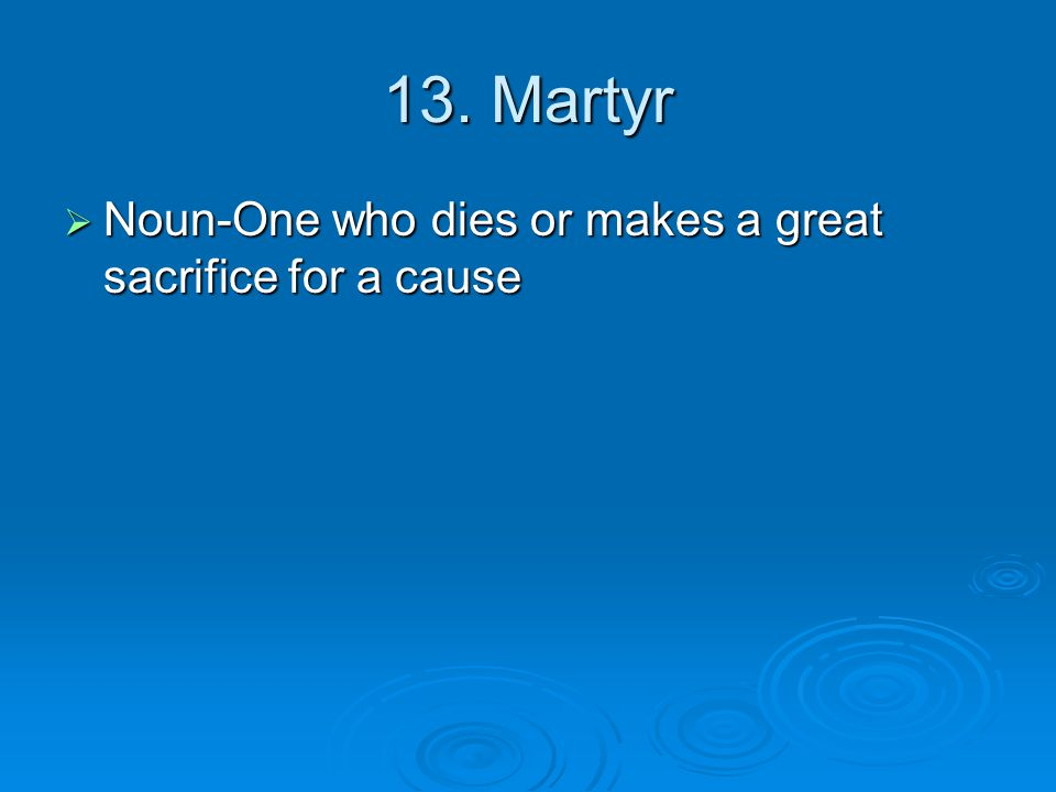 13. Martyr  Noun-One who dies or makes a great sacrifice for a cause
