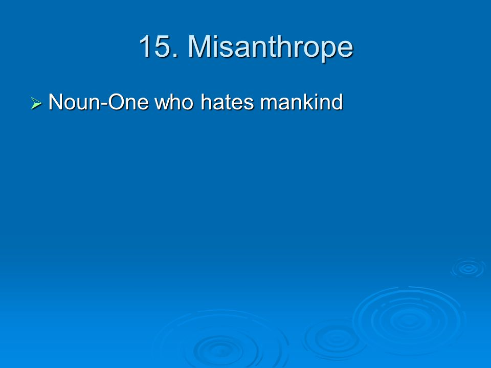 15. Misanthrope  Noun-One who hates mankind