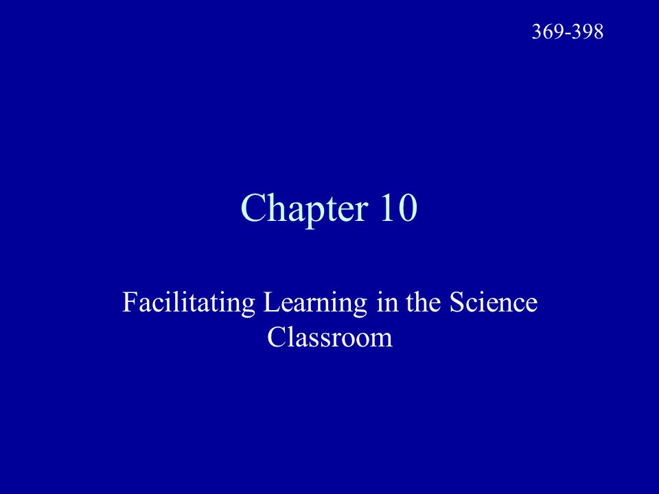 Chapter 10 Facilitating Learning in the Science Classroom 369-398