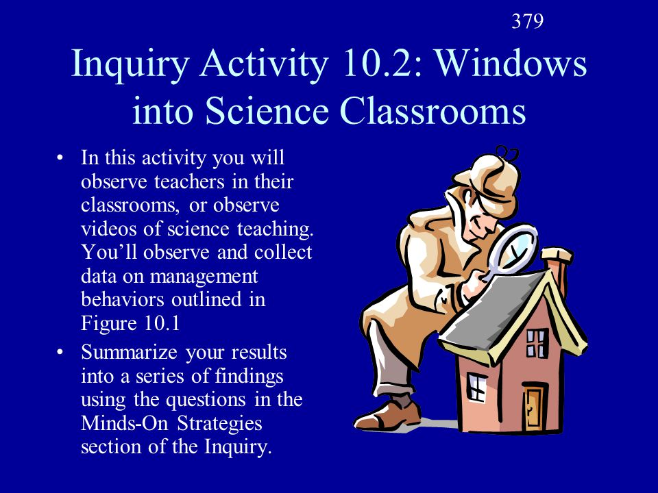 Inquiry Activity 10.2: Windows into Science Classrooms In this activity you will observe teachers in their classrooms, or observe videos of science teaching.