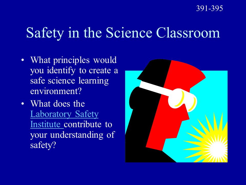 Safety in the Science Classroom What principles would you identify to create a safe science learning environment? What does the Laboratory Safety Inst
