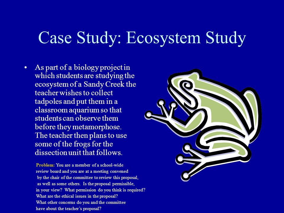 Case Study: Ecosystem Study As part of a biology project in which students are studying the ecosystem of a Sandy Creek the teacher wishes to collect tadpoles and put them in a classroom aquarium so that students can observe them before they metamorphose.