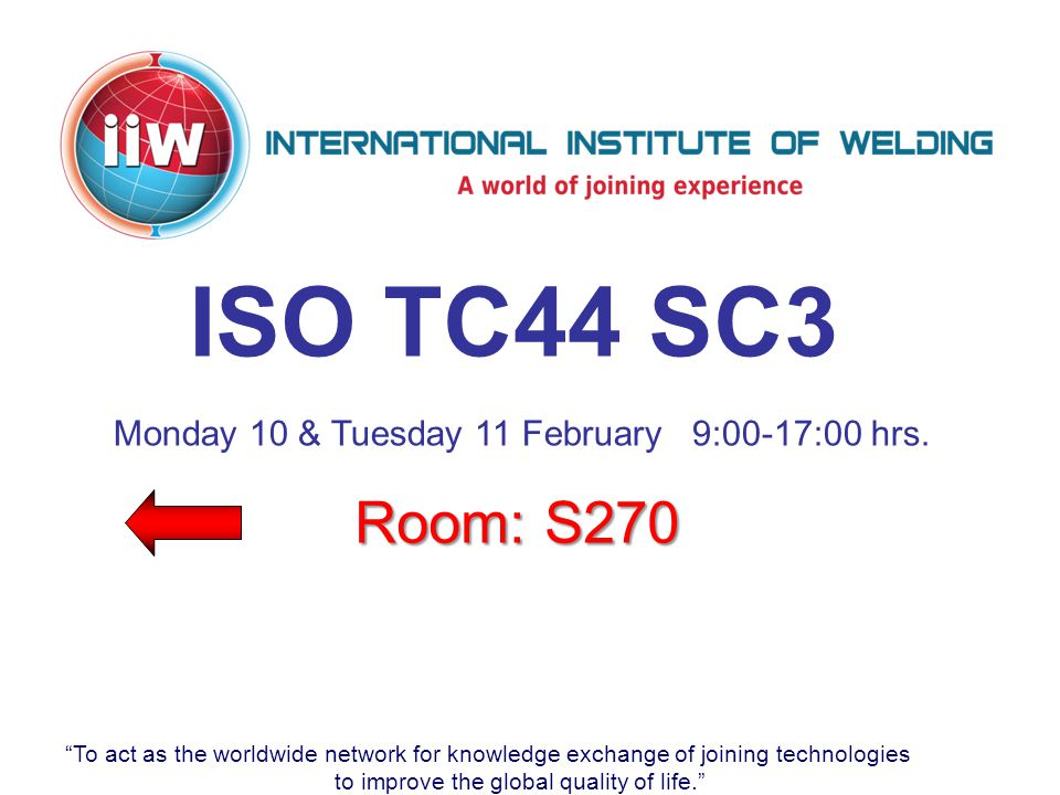 To act as the worldwide network for knowledge exchange of joining technologies to improve the global quality of life. ISO TC44 SC3 Room: S270 Monday 10 & Tuesday 11 February 9:00-17:00 hrs.