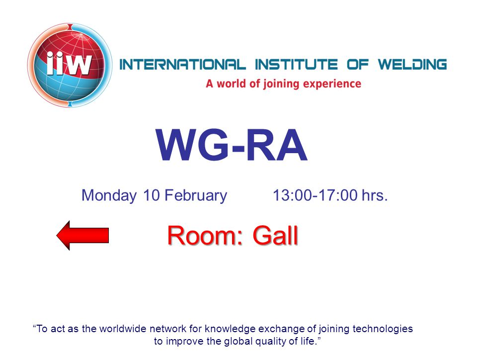 To act as the worldwide network for knowledge exchange of joining technologies to improve the global quality of life. WG-RA Room: Gall Monday 10 February13:00-17:00 hrs.