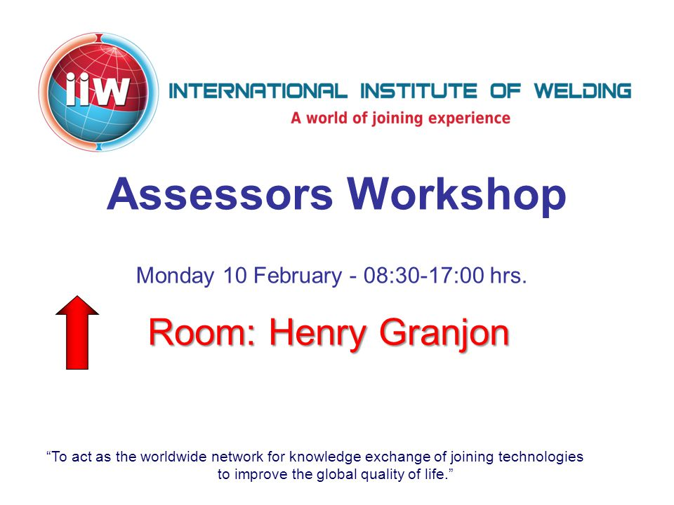To act as the worldwide network for knowledge exchange of joining technologies to improve the global quality of life. Assessors Workshop Room: Henry Granjon Monday 10 February - 08:30-17:00 hrs.