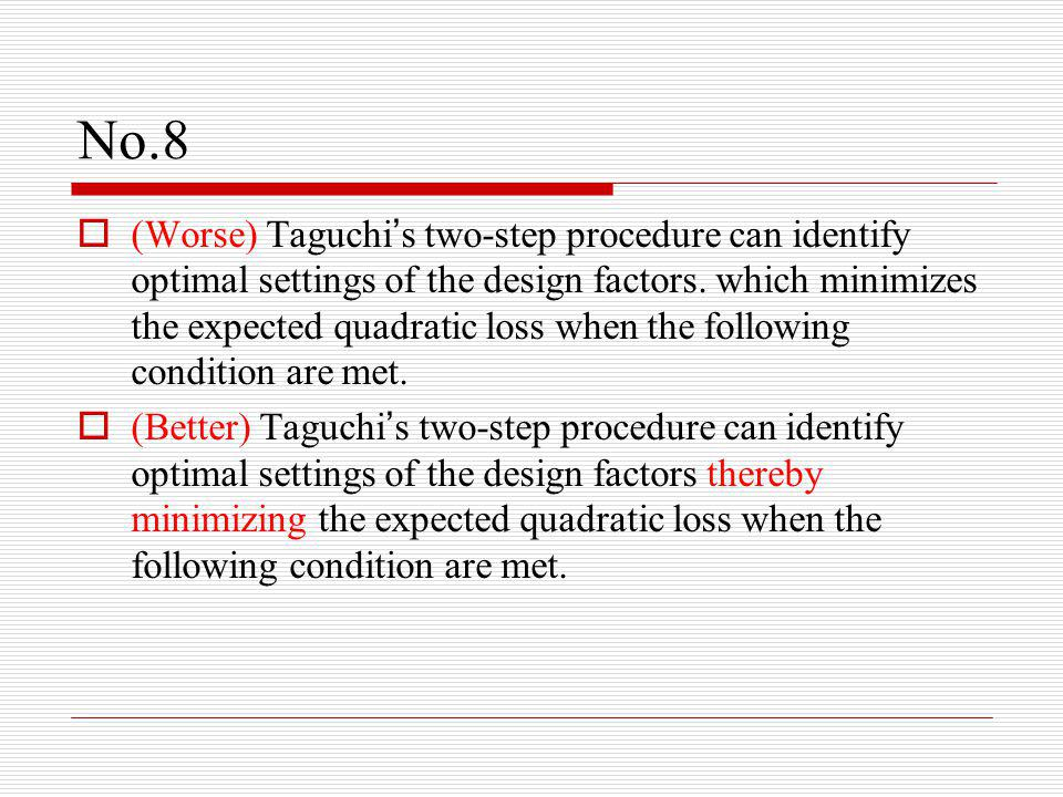 No.8  (Worse) Taguchi ' s two-step procedure can identify optimal settings of the design factors.
