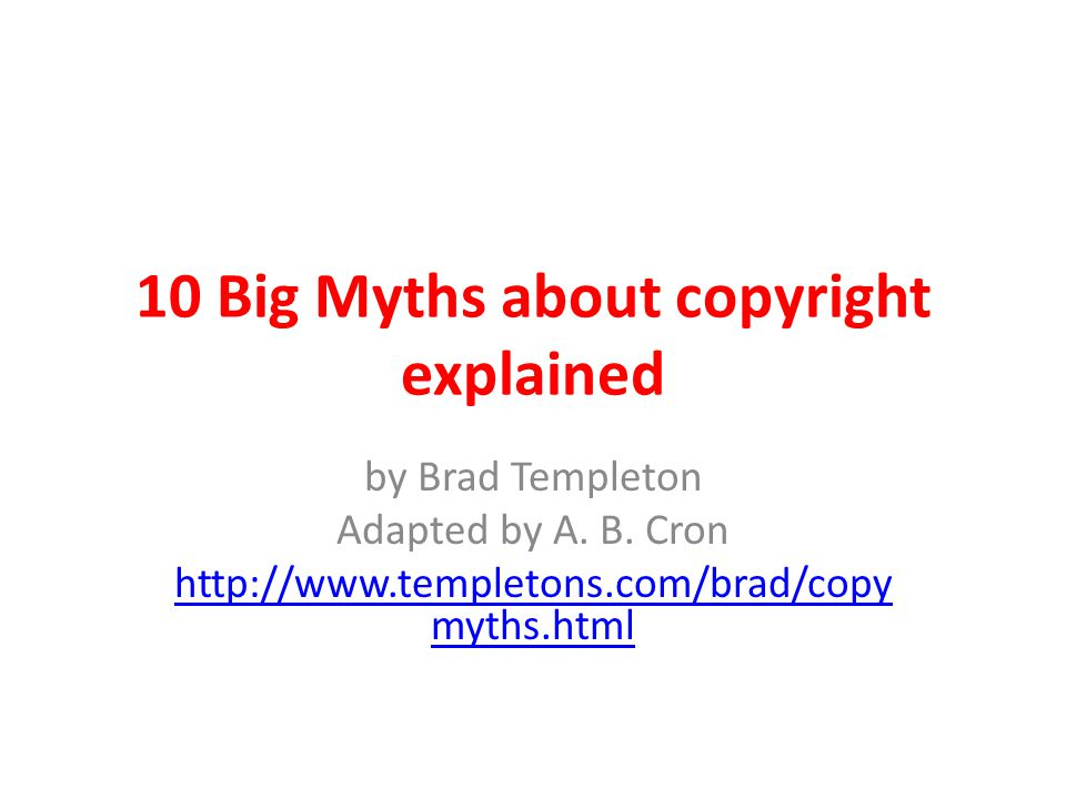 10 Big Myths about copyright explained by Brad Templeton Adapted by A. B. Cron http://www.templetons.com/brad/copy myths.html