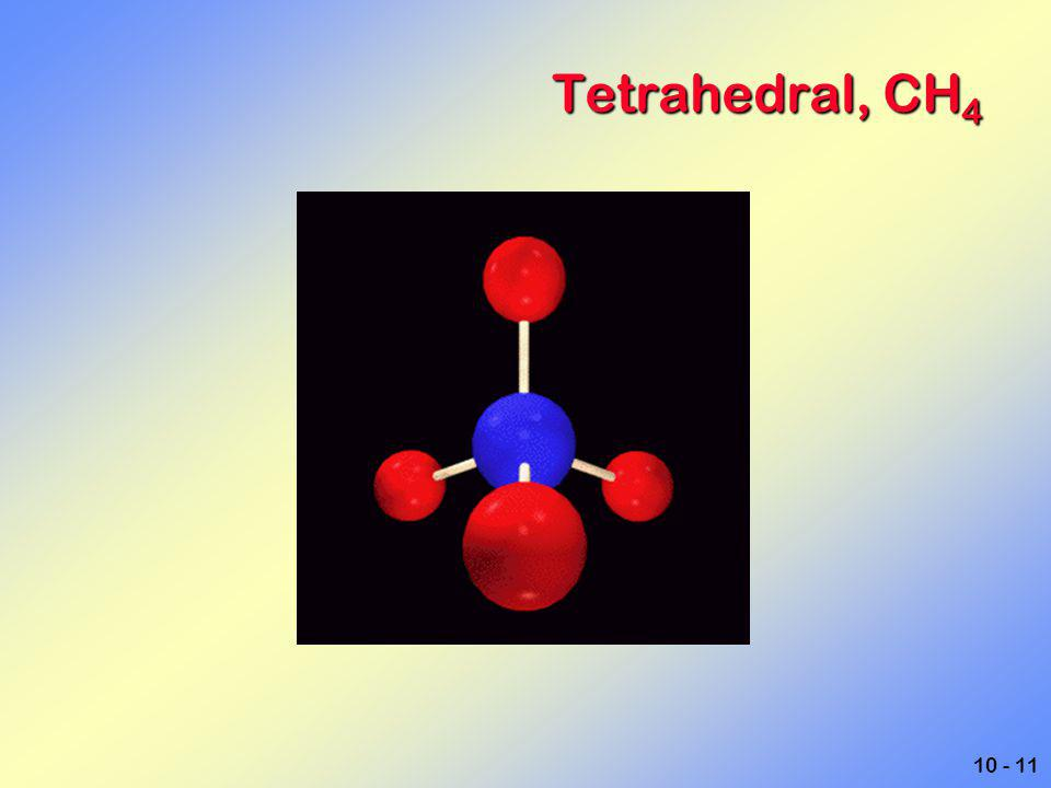 10 - 11 Tetrahedral, CH 4