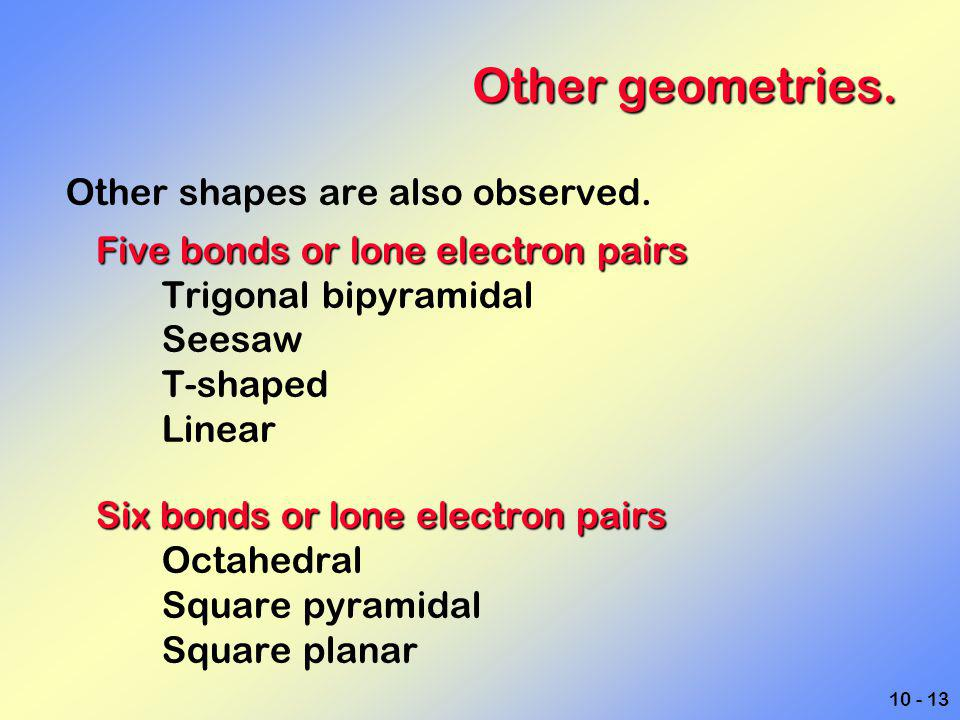 10 - 13 Other geometries. Other shapes are also observed. Five bonds or lone electron pairs Trigonal bipyramidal Seesaw T-shaped Linear Six bonds or l
