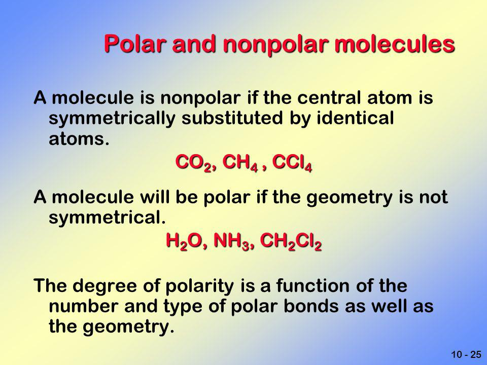 10 - 25 Polar and nonpolar molecules A molecule is nonpolar if the central atom is symmetrically substituted by identical atoms. CO 2, CH 4, CCl 4 A m