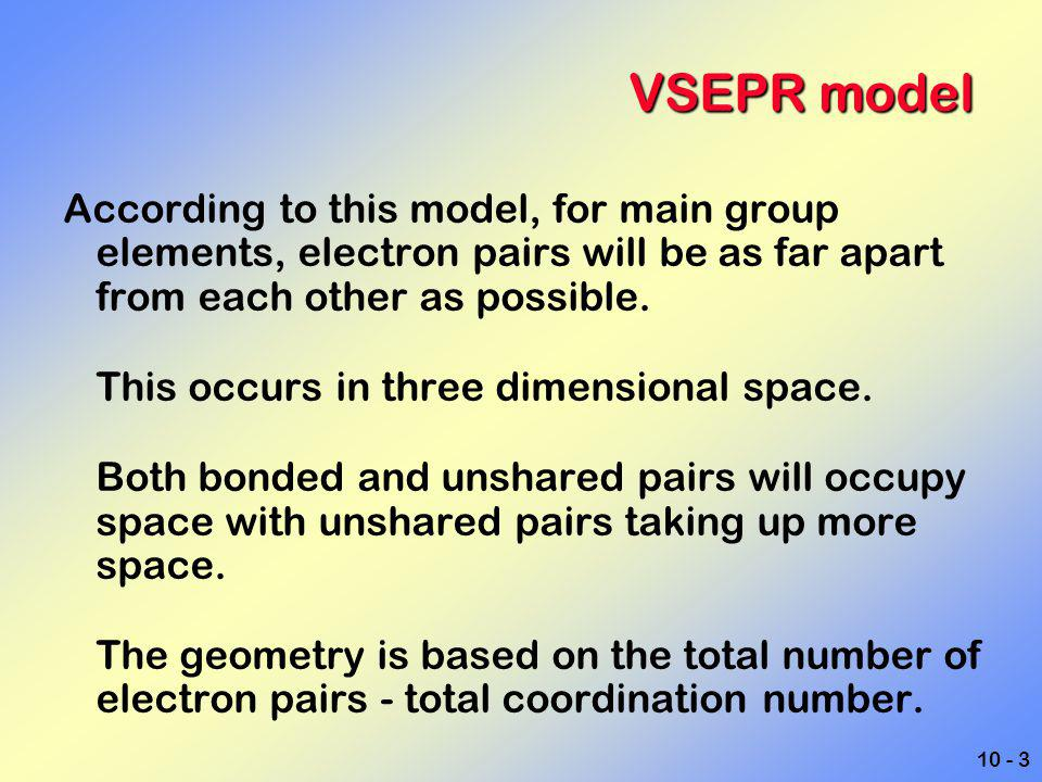 10 - 3 VSEPR model According to this model, for main group elements, electron pairs will be as far apart from each other as possible. This occurs in t