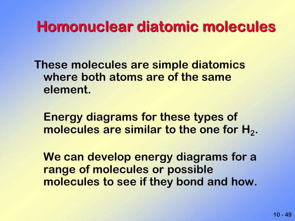 10 - 49 Homonuclear diatomic molecules These molecules are simple diatomics where both atoms are of the same element. Energy diagrams for these types