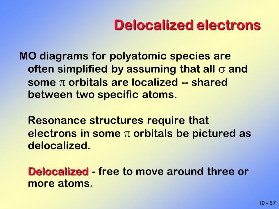 10 - 57 Delocalized electrons MO diagrams for polyatomic species are often simplified by assuming that all  and some  orbitals are localized -- shar