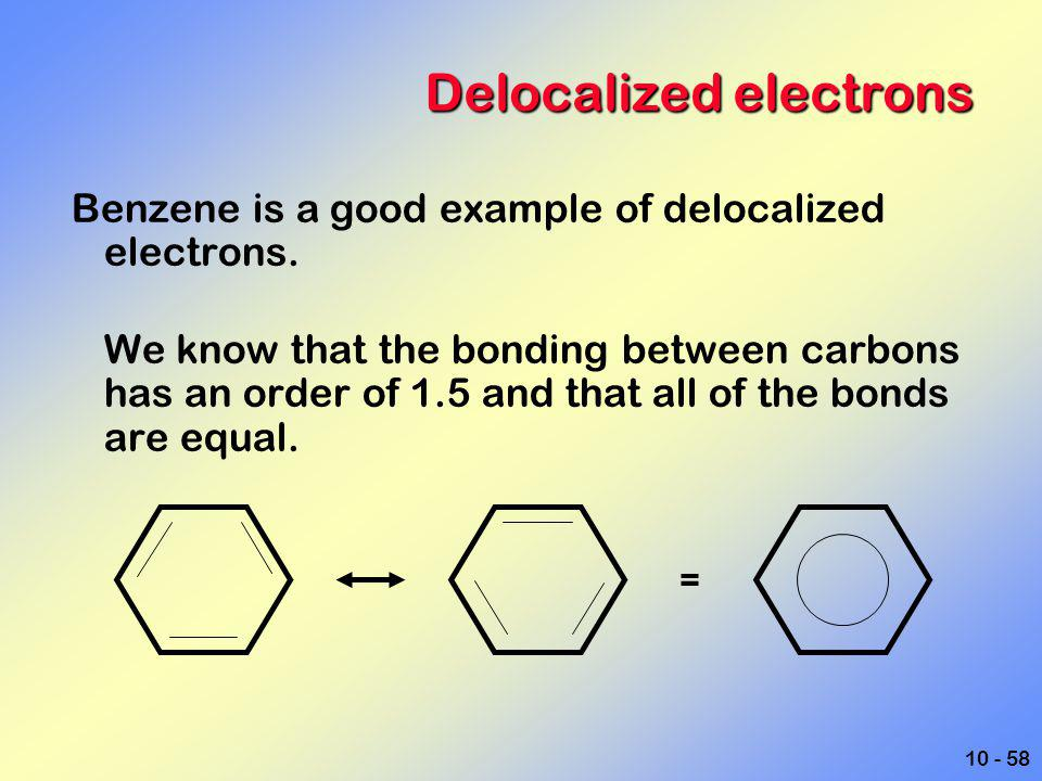 10 - 58 Delocalized electrons Benzene is a good example of delocalized electrons. We know that the bonding between carbons has an order of 1.5 and tha