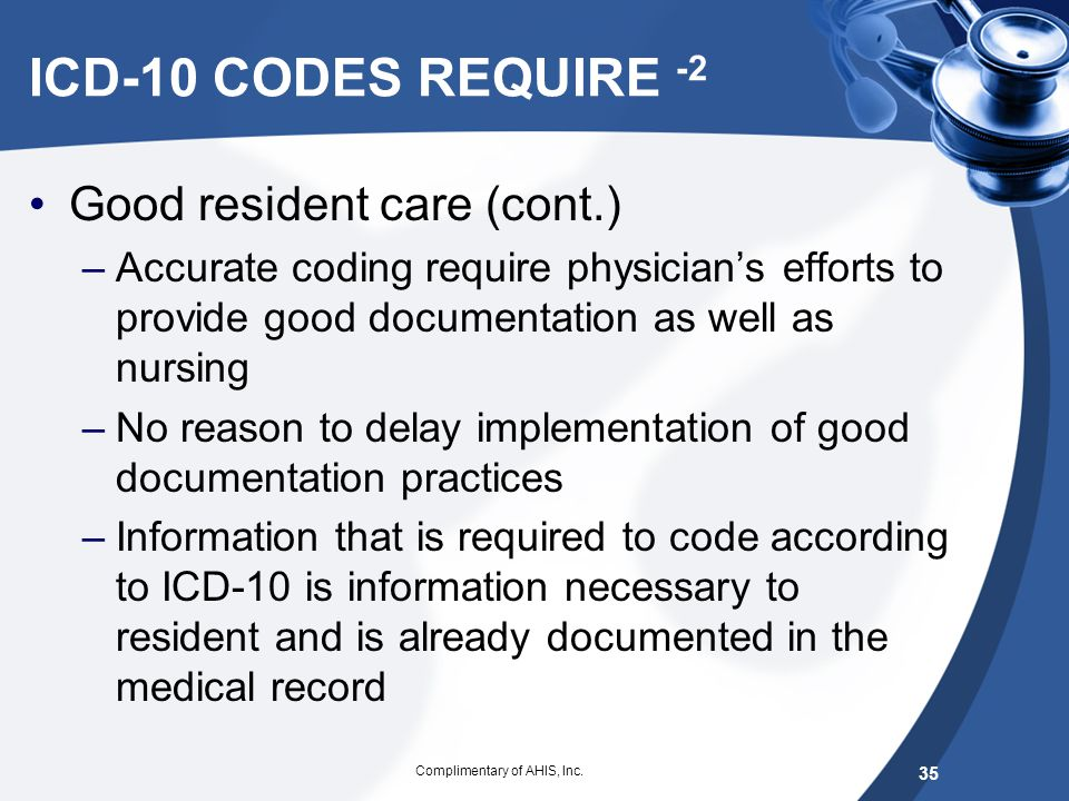 ICD-10 CODES REQUIRE Clear focus to better documentation Absolutely critical to the success of ICD- 10 Good resident care: –Affect so many facets of h
