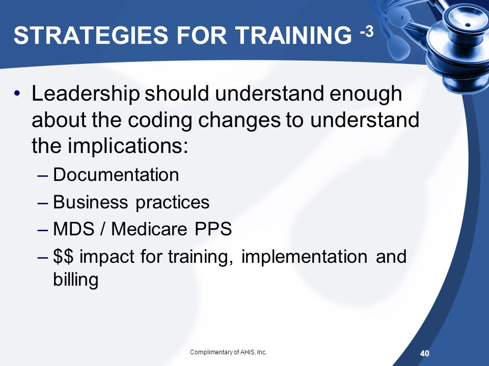 STRATEGIES FOR TRAINING -2 Training Medical Record, MDS/PPS, DON, Medical Director: –Have training –Parallel coding taking the same cases and coding t
