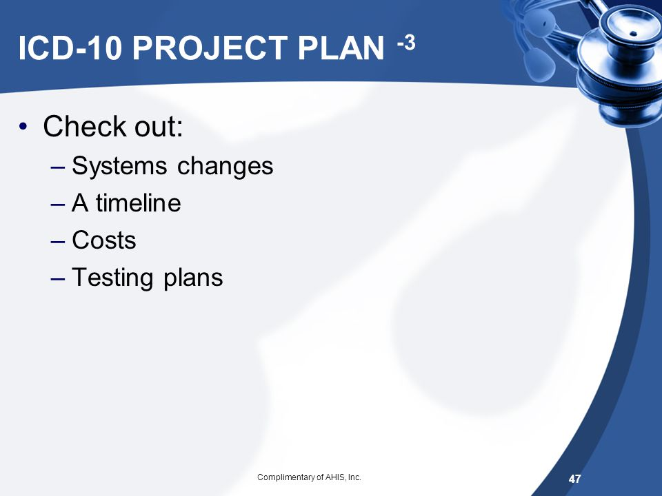 ICD-10 PROJECT PLAN -2 Check with: –HIM Consultants, –Payers, –Software/systems vendors –Clearinghouses –Billing services –Labs –Physicians Compliment