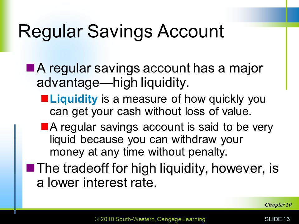 © 2010 South-Western, Cengage Learning SLIDE 13 Chapter 10 Regular Savings Account A regular savings account has a major advantage—high liquidity. Liq