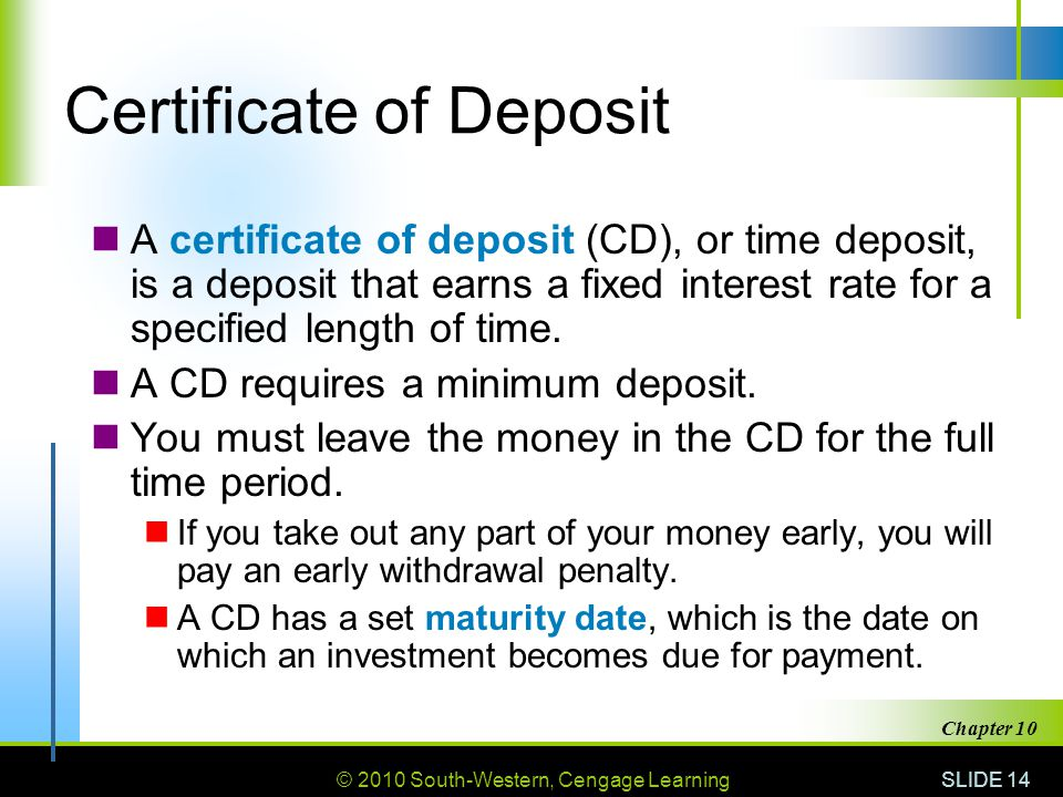 © 2010 South-Western, Cengage Learning SLIDE 14 Chapter 10 Certificate of Deposit A certificate of deposit (CD), or time deposit, is a deposit that ea