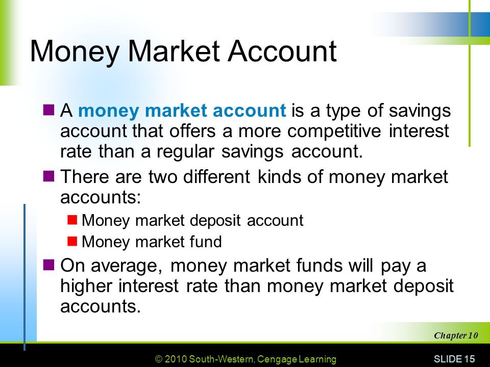 © 2010 South-Western, Cengage Learning SLIDE 15 Chapter 10 Money Market Account A money market account is a type of savings account that offers a more