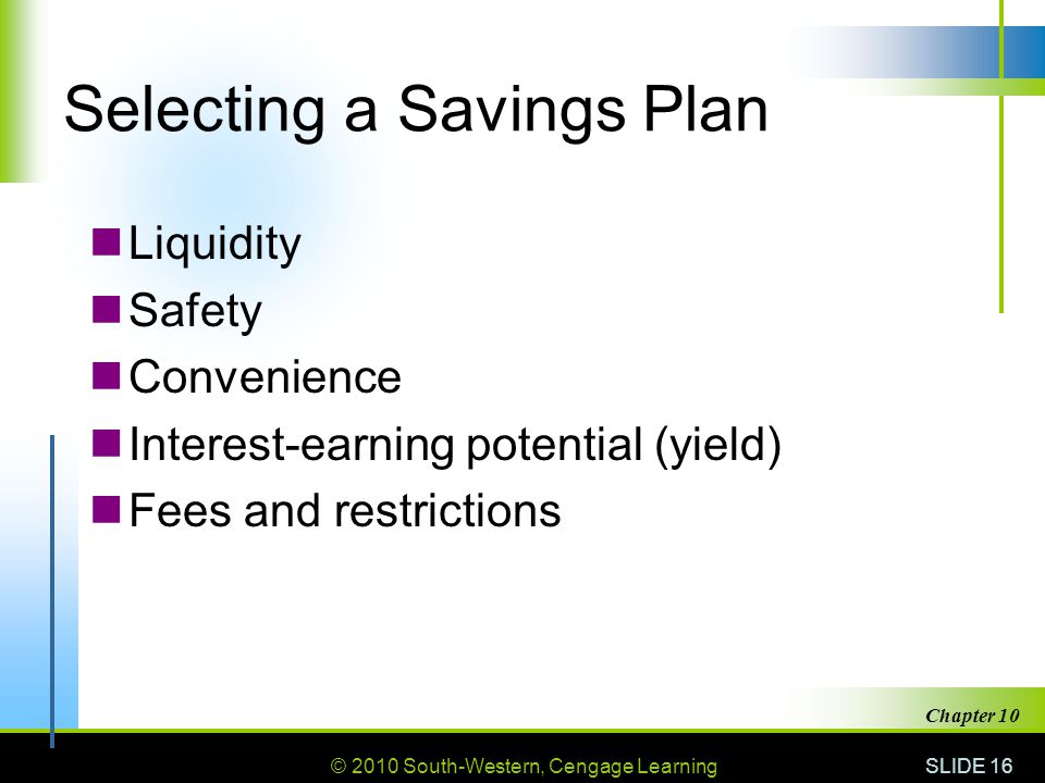 © 2010 South-Western, Cengage Learning SLIDE 16 Chapter 10 Selecting a Savings Plan Liquidity Safety Convenience Interest-earning potential (yield) Fe