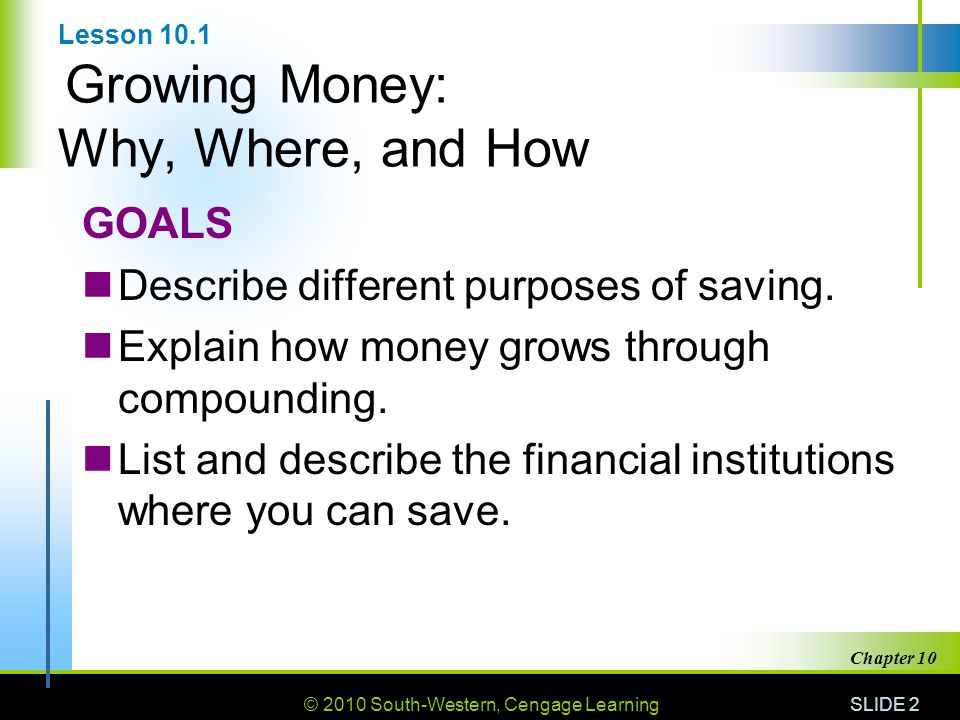 © 2010 South-Western, Cengage Learning SLIDE 2 Chapter 10 Lesson 10.1 Growing Money: Why, Where, and How GOALS Describe different purposes of saving.