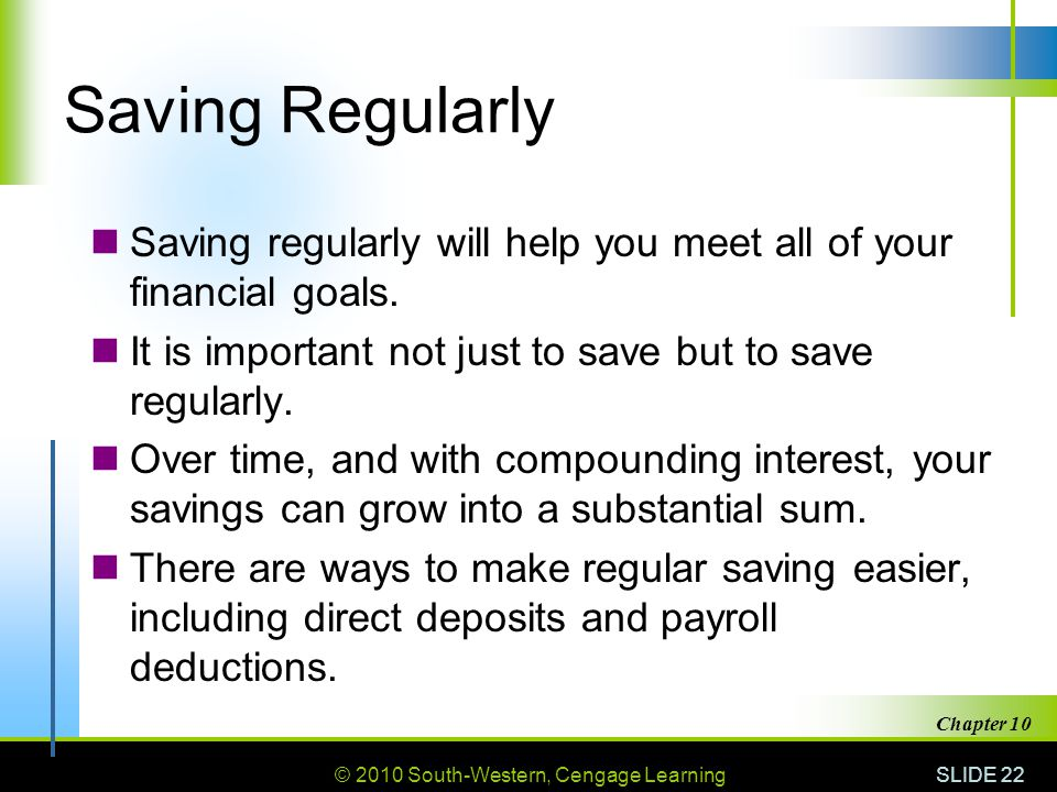 © 2010 South-Western, Cengage Learning SLIDE 22 Chapter 10 Saving Regularly Saving regularly will help you meet all of your financial goals. It is imp