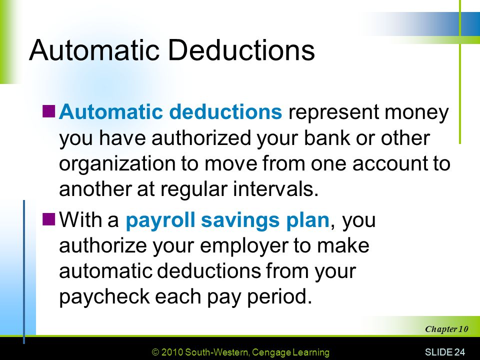 © 2010 South-Western, Cengage Learning SLIDE 24 Chapter 10 Automatic Deductions Automatic deductions represent money you have authorized your bank or