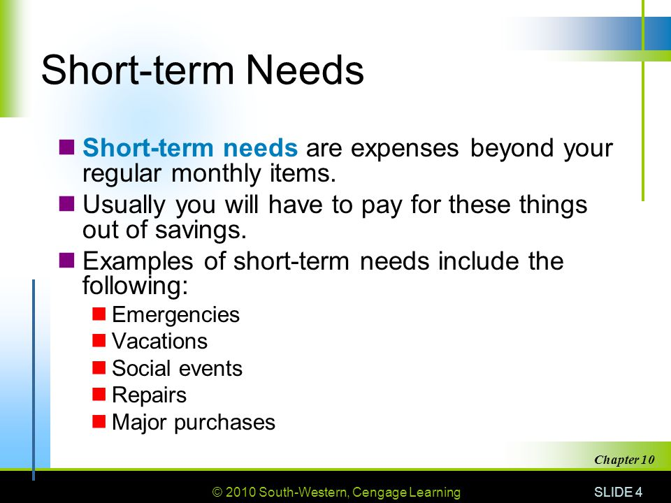 © 2010 South-Western, Cengage Learning SLIDE 4 Chapter 10 Short-term Needs Short-term needs are expenses beyond your regular monthly items. Usually yo