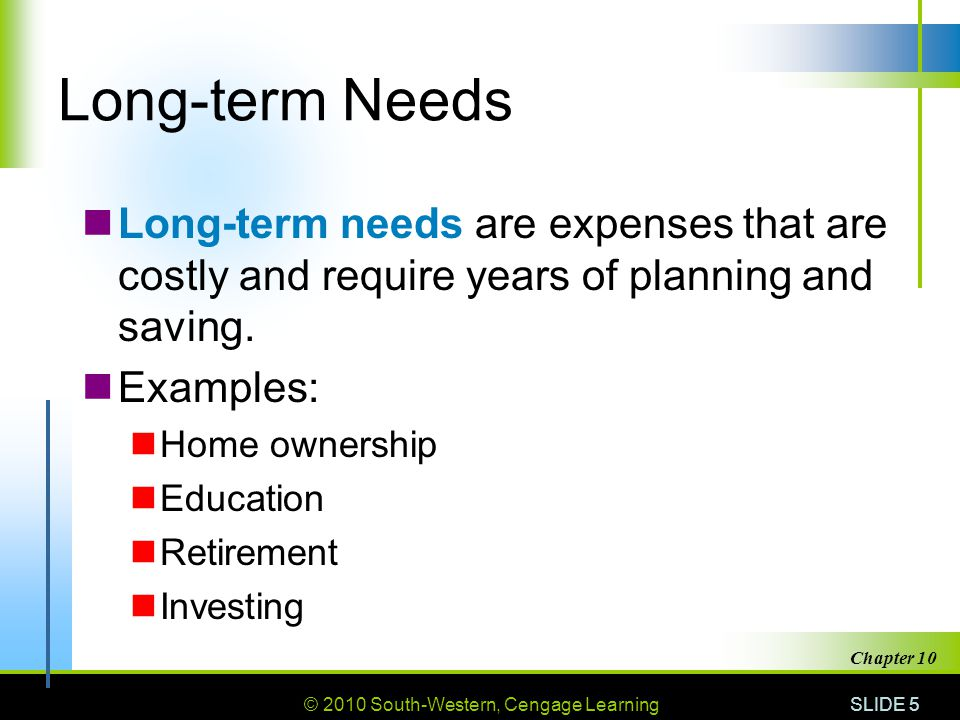 © 2010 South-Western, Cengage Learning SLIDE 5 Chapter 10 Long-term Needs Long-term needs are expenses that are costly and require years of planning a