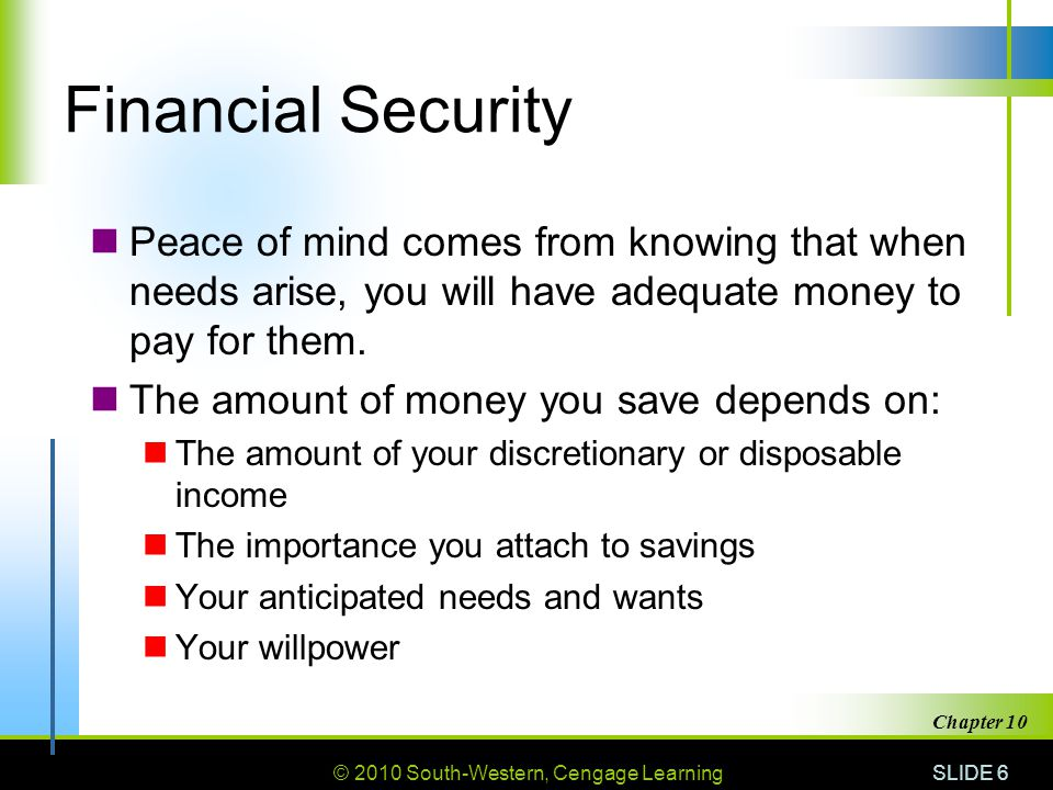 © 2010 South-Western, Cengage Learning SLIDE 6 Chapter 10 Financial Security Peace of mind comes from knowing that when needs arise, you will have ade