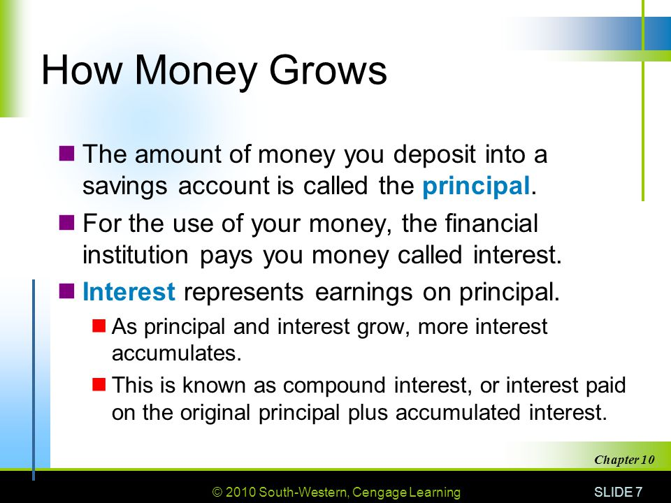 © 2010 South-Western, Cengage Learning SLIDE 8 Chapter 10 Annual Percentage Yield (APY) Annual percentage yield (APY) is the actual interest rate an account pays, stated on a yearly basis with the compounding included.