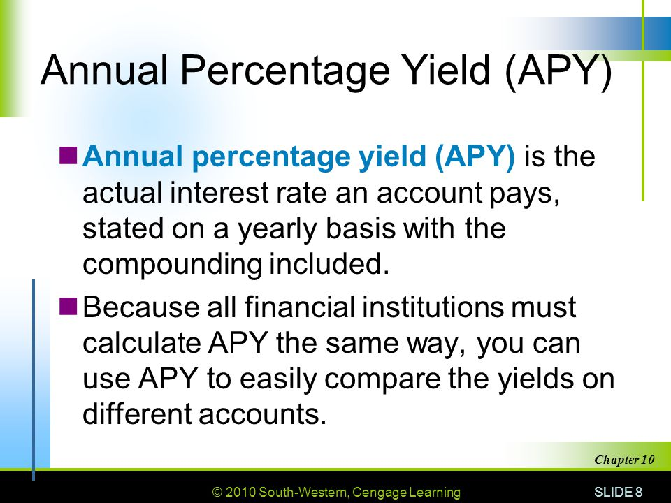 © 2010 South-Western, Cengage Learning SLIDE 8 Chapter 10 Annual Percentage Yield (APY) Annual percentage yield (APY) is the actual interest rate an a