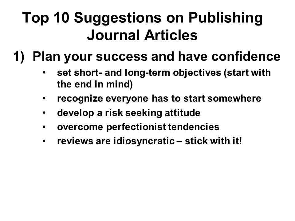 Top 10 Suggestions on Publishing Journal Articles 2) Work in large numbers (manage your pipeline) typical paper takes 3-5 years to publish, whereas the typical tenure decision is made in 5-7 years –start early, submit often –keep a list of paper ideas –leverage work with undergrad and grad students, but don't count on it – you are responsible for your own success deans can count