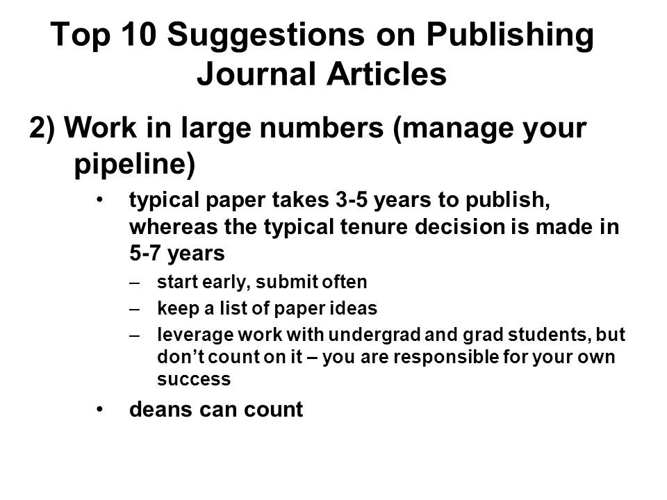 Top 10 Suggestions on Publishing Journal Articles 2) Work in large numbers (manage your pipeline) typical paper takes 3-5 years to publish, whereas th