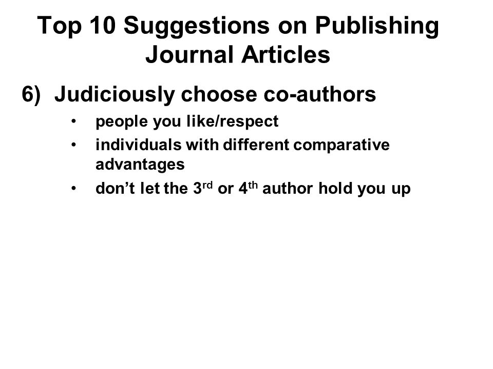 Top 10 Suggestions on Publishing Journal Articles 6)Judiciously choose co-authors people you like/respect individuals with different comparative advan