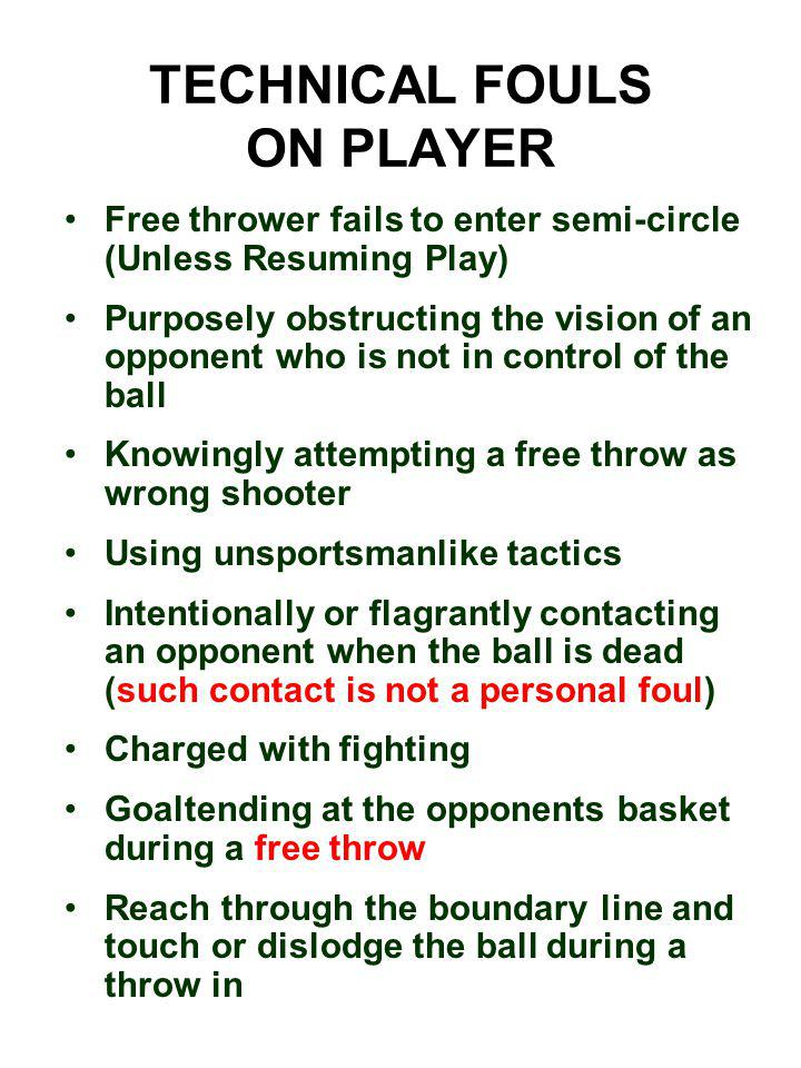TECHNICAL FOULS ON PLAYER Free thrower fails to enter semi-circle (Unless Resuming Play) Purposely obstructing the vision of an opponent who is not in control of the ball Knowingly attempting a free throw as wrong shooter Using unsportsmanlike tactics Intentionally or flagrantly contacting an opponent when the ball is dead (such contact is not a personal foul) Charged with fighting Goaltending at the opponents basket during a free throw Reach through the boundary line and touch or dislodge the ball during a throw in