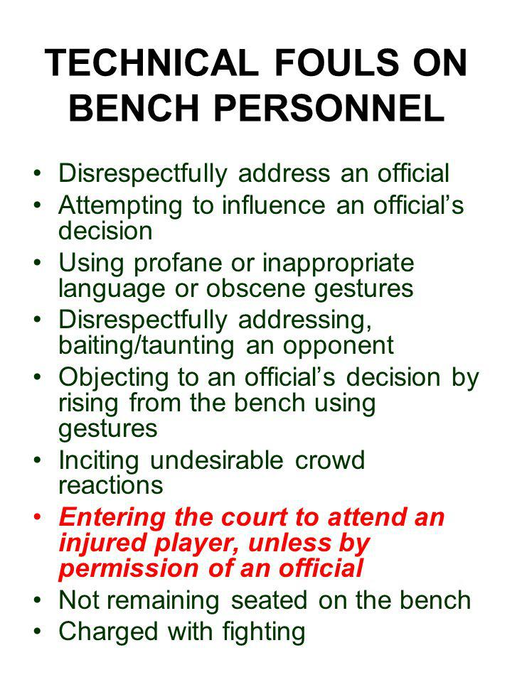 TECHNICAL FOULS ON BENCH PERSONNEL Disrespectfully address an official Attempting to influence an official's decision Using profane or inappropriate language or obscene gestures Disrespectfully addressing, baiting/taunting an opponent Objecting to an official's decision by rising from the bench using gestures Inciting undesirable crowd reactions Entering the court to attend an injured player, unless by permission of an official Not remaining seated on the bench Charged with fighting