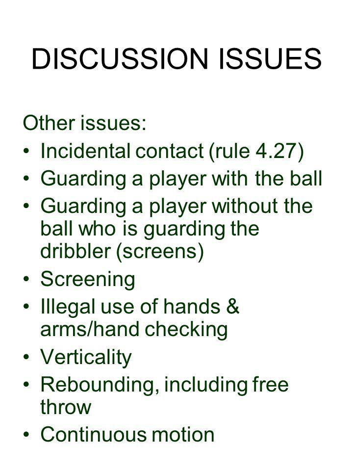 DISCUSSION ISSUES Other issues: Incidental contact (rule 4.27) Guarding a player with the ball Guarding a player without the ball who is guarding the dribbler (screens) Screening Illegal use of hands & arms/hand checking Verticality Rebounding, including free throw Continuous motion