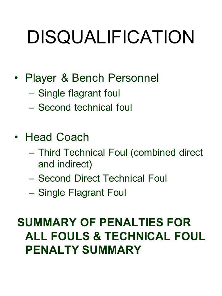 DISQUALIFICATION Player & Bench Personnel –Single flagrant foul –Second technical foul Head Coach –Third Technical Foul (combined direct and indirect) –Second Direct Technical Foul –Single Flagrant Foul SUMMARY OF PENALTIES FOR ALL FOULS & TECHNICAL FOUL PENALTY SUMMARY