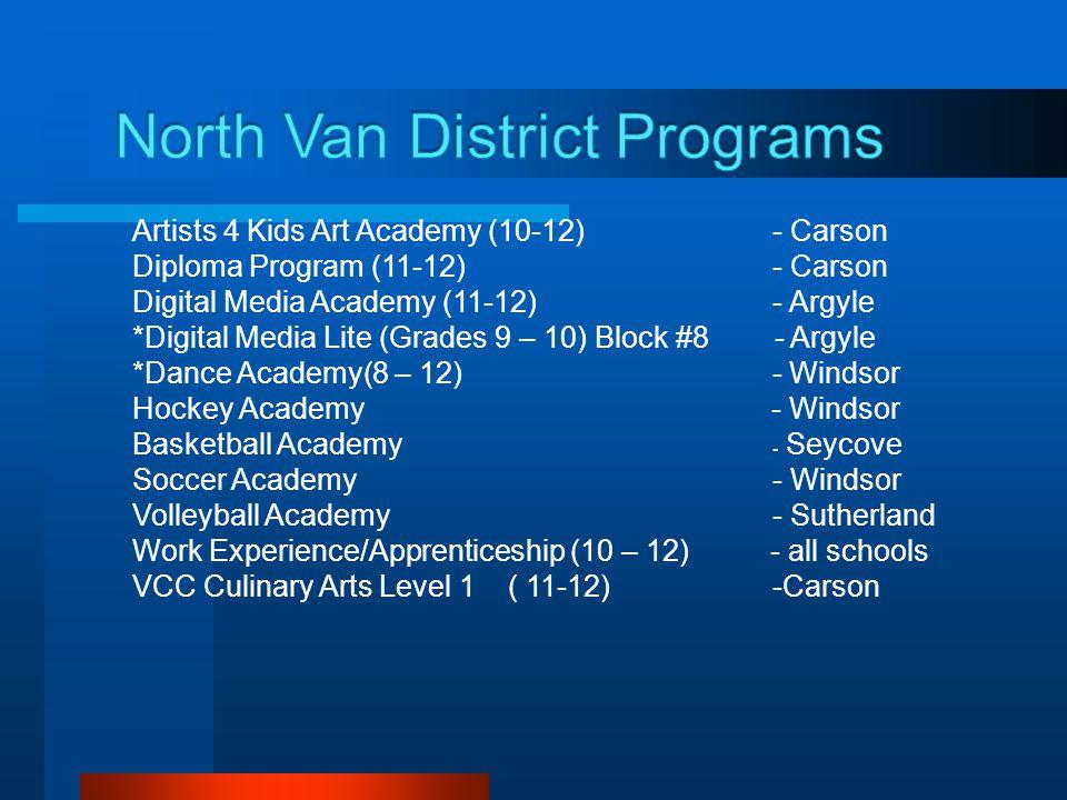 Artists 4 Kids Art Academy (10-12) - Carson Diploma Program (11-12) - Carson Digital Media Academy (11-12) - Argyle *Digital Media Lite (Grades 9 – 10) Block #8 - Argyle *Dance Academy(8 – 12) - Windsor Hockey Academy - Windsor Basketball Academy - Seycove Soccer Academy - Windsor Volleyball Academy - Sutherland Work Experience/Apprenticeship (10 – 12) - all schools VCC Culinary Arts Level 1 ( 11-12) -Carson